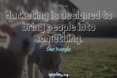 Photo Quote of Marketing is designed to bring people into something.