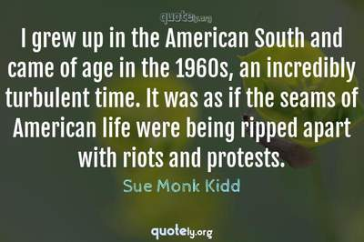 Photo Quote of I grew up in the American South and came of age in the 1960s, an incredibly turbulent time. It was as if the seams of American life were being ripped apart with riots and protests.