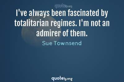 Photo Quote of I've always been fascinated by totalitarian regimes. I'm not an admirer of them.