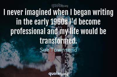 Photo Quote of I never imagined when I began writing in the early 1960s I'd become professional and my life would be transformed.