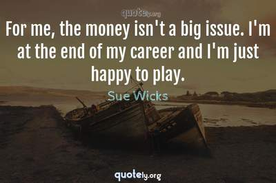 Photo Quote of For me, the money isn't a big issue. I'm at the end of my career and I'm just happy to play.