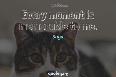 Photo Quote of Every moment is memorable to me.