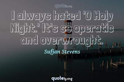 Photo Quote of I always hated 'O Holy Night.' It's so operatic and overwrought.