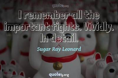 Photo Quote of I remember all the important fights. Vividly. In detail.