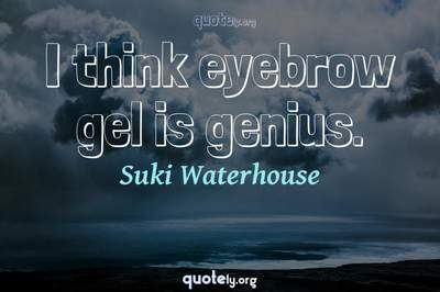 Photo Quote of I think eyebrow gel is genius.