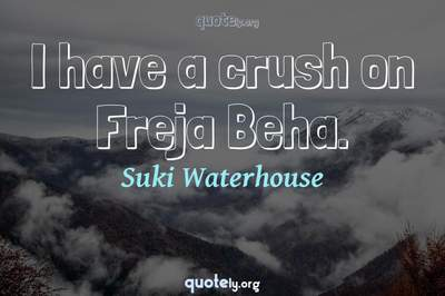 Photo Quote of I have a crush on Freja Beha.