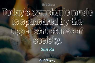 Photo Quote of Today's symphonic music is sponsored by the upper structures of society.