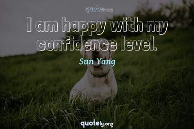 Photo Quote of I am happy with my confidence level.