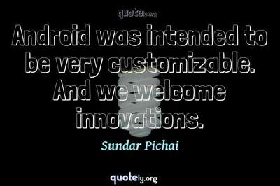 Photo Quote of Android was intended to be very customizable. And we welcome innovations.