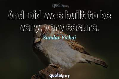 Photo Quote of Android was built to be very, very secure.