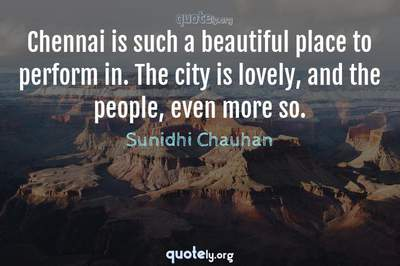 Photo Quote of Chennai is such a beautiful place to perform in. The city is lovely, and the people, even more so.