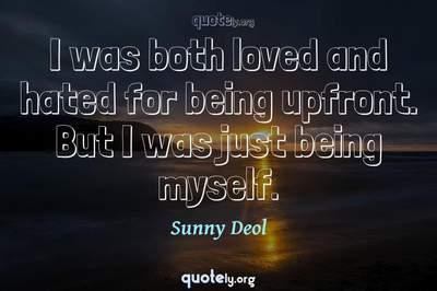 Photo Quote of I was both loved and hated for being upfront. But I was just being myself.