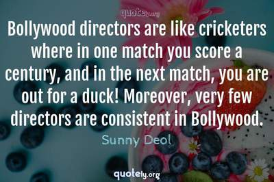 Photo Quote of Bollywood directors are like cricketers where in one match you score a century, and in the next match, you are out for a duck! Moreover, very few directors are consistent in Bollywood.