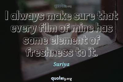 Photo Quote of I always make sure that every film of mine has some element of freshness to it.