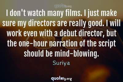 Photo Quote of I don't watch many films. I just make sure my directors are really good. I will work even with a debut director, but the one-hour narration of the script should be mind-blowing.