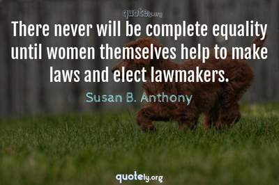 Photo Quote of There never will be complete equality until women themselves help to make laws and elect lawmakers.