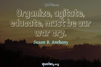 Photo Quote of Organize, agitate, educate, must be our war cry.
