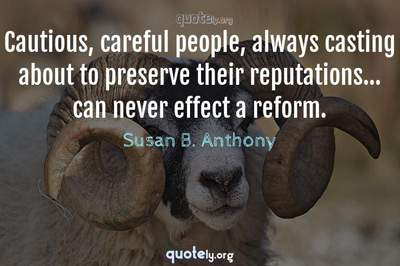 Photo Quote of Cautious, careful people, always casting about to preserve their reputations... can never effect a reform.