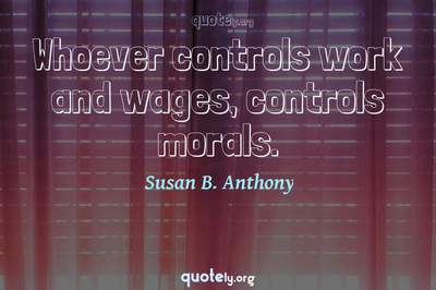 Photo Quote of Whoever controls work and wages, controls morals.
