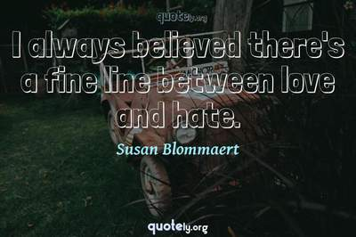 Photo Quote of I always believed there's a fine line between love and hate.