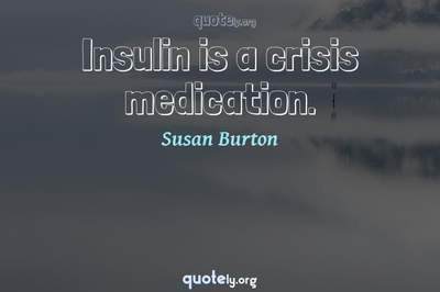 Photo Quote of Insulin is a crisis medication.