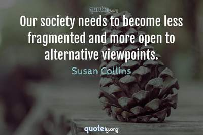 Photo Quote of Our society needs to become less fragmented and more open to alternative viewpoints.