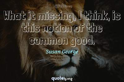 Photo Quote of What it missing, I think, is this notion of the common good.