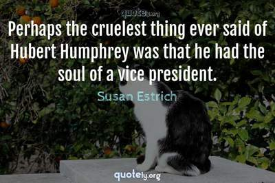Photo Quote of Perhaps the cruelest thing ever said of Hubert Humphrey was that he had the soul of a vice president.