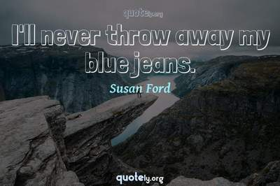 Photo Quote of I'll never throw away my blue jeans.
