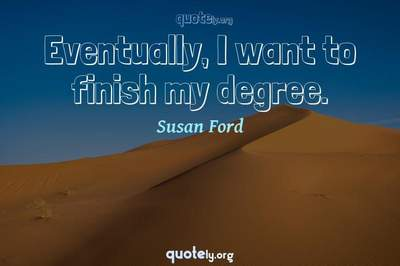 Photo Quote of Eventually, I want to finish my degree.