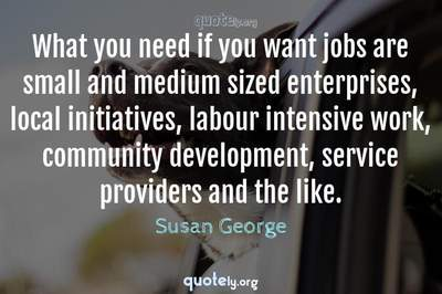 Photo Quote of What you need if you want jobs are small and medium sized enterprises, local initiatives, labour intensive work, community development, service providers and the like.
