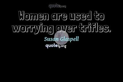 Photo Quote of Women are used to worrying over trifles.