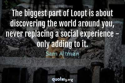 Photo Quote of The biggest part of Loopt is about discovering the world around you, never replacing a social experience - only adding to it.