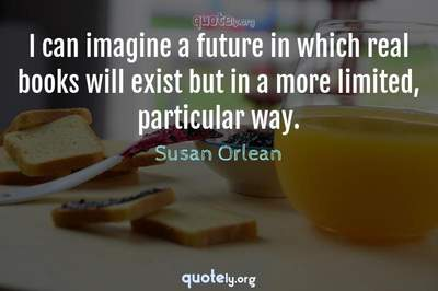 Photo Quote of I can imagine a future in which real books will exist but in a more limited, particular way.