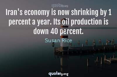 Photo Quote of Iran's economy is now shrinking by 1 percent a year. Its oil production is down 40 percent.