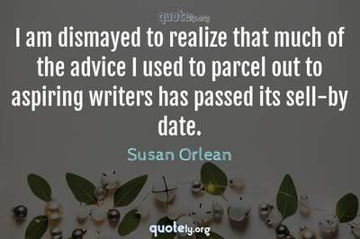 Photo Quote of I am dismayed to realize that much of the advice I used to parcel out to aspiring writers has passed its sell-by date.
