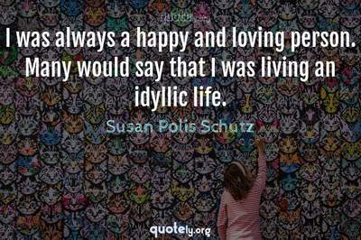 Photo Quote of I was always a happy and loving person. Many would say that I was living an idyllic life.
