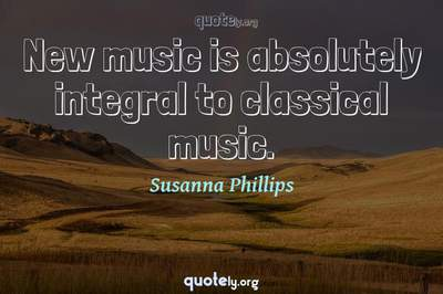Photo Quote of New music is absolutely integral to classical music.