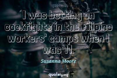 Photo Quote of I was betting on cockfights in the Filipino workers' camps when I was 11.