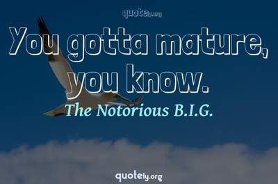 Photo Quote of You gotta mature, you know.