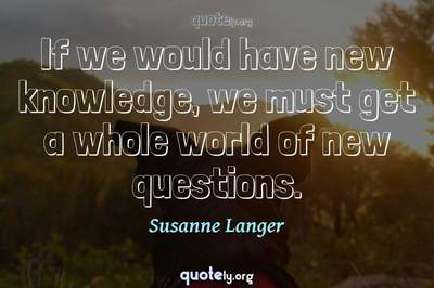 Photo Quote of If we would have new knowledge, we must get a whole world of new questions.