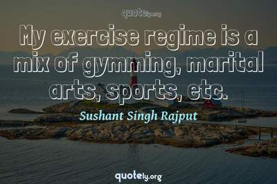 Photo Quote of My exercise regime is a mix of gymming, marital arts, sports, etc.