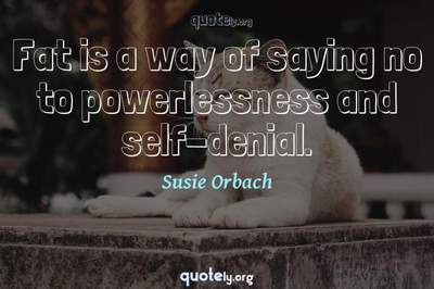 Photo Quote of Fat is a way of saying no to powerlessness and self-denial.