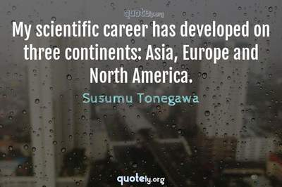 Photo Quote of My scientific career has developed on three continents: Asia, Europe and North America.