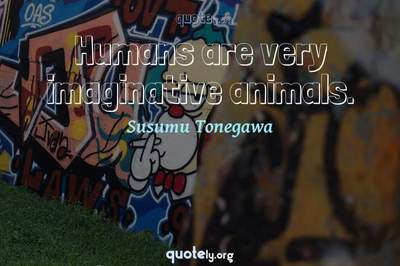 Photo Quote of Humans are very imaginative animals.