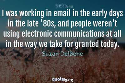 Photo Quote of I was working in email in the early days in the late '80s, and people weren't using electronic communications at all in the way we take for granted today.