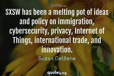 Photo Quote of SXSW has been a melting pot of ideas and policy on immigration, cybersecurity, privacy, Internet of Things, international trade, and innovation.