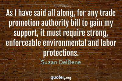 Photo Quote of As I have said all along, for any trade promotion authority bill to gain my support, it must require strong, enforceable environmental and labor protections.