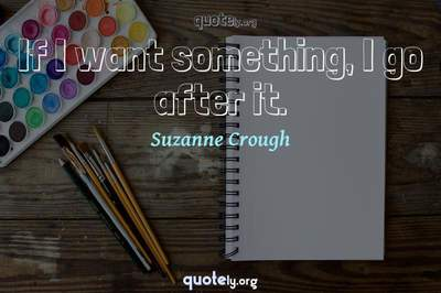 Photo Quote of If I want something, I go after it.