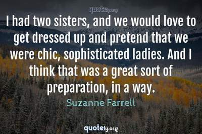Photo Quote of I had two sisters, and we would love to get dressed up and pretend that we were chic, sophisticated ladies. And I think that was a great sort of preparation, in a way.